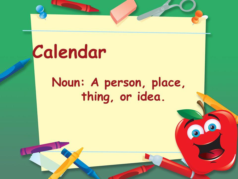 Calendar Noun: A person, place, thing, or idea.
