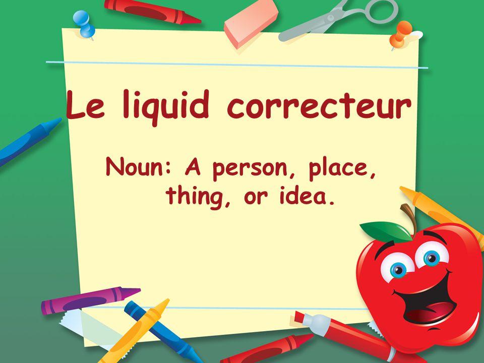 Le liquid correcteur Noun: A person, place, thing, or idea.