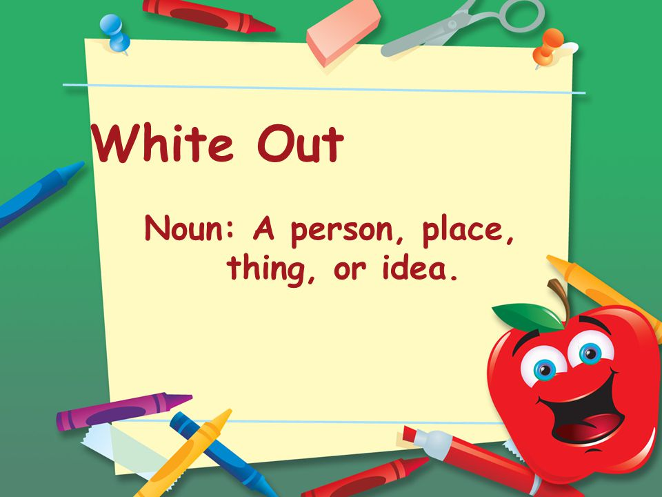 White Out Noun: A person, place, thing, or idea.