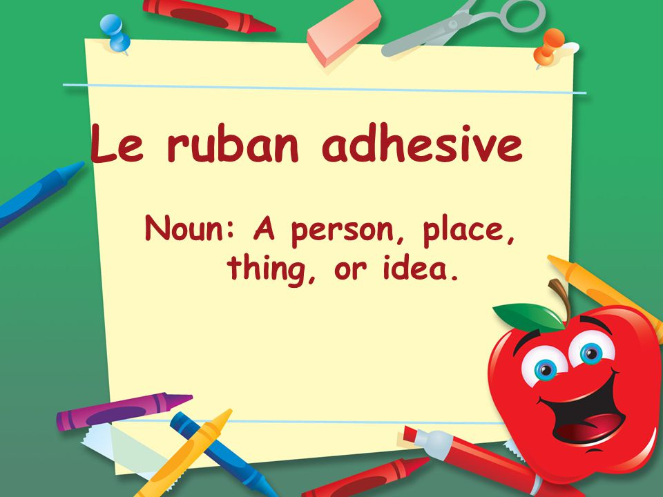 Le ruban adhesive Noun: A person, place, thing, or idea.