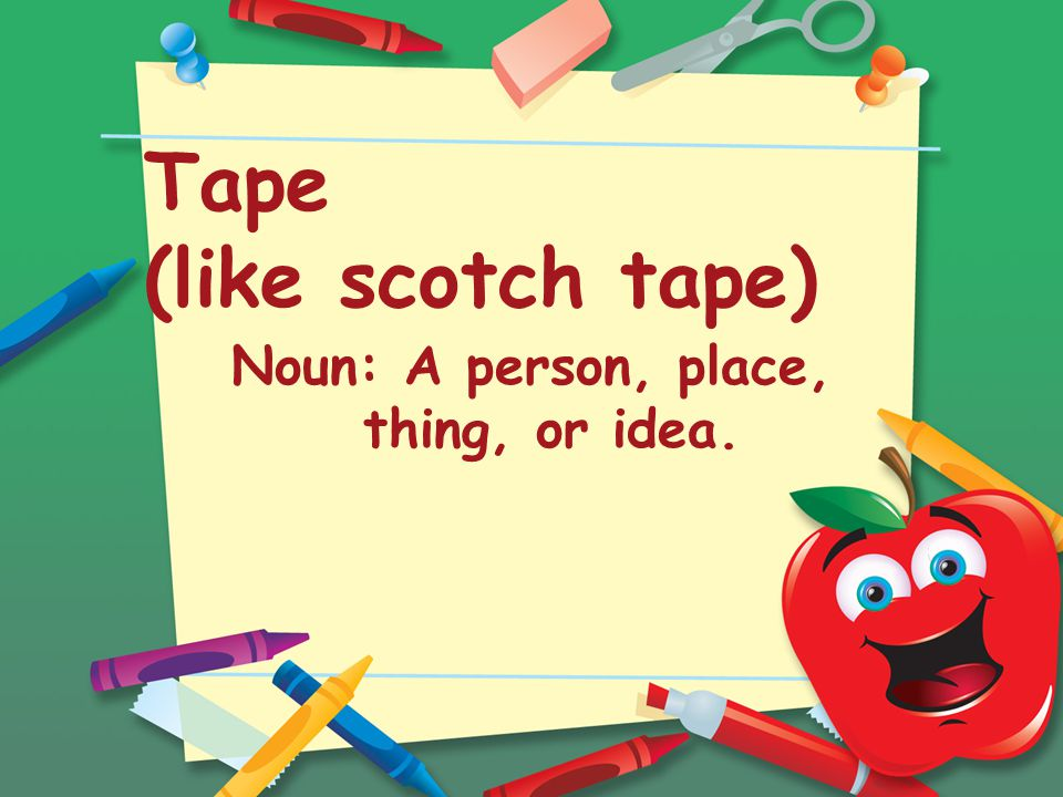 Tape (like scotch tape) Noun: A person, place, thing, or idea.