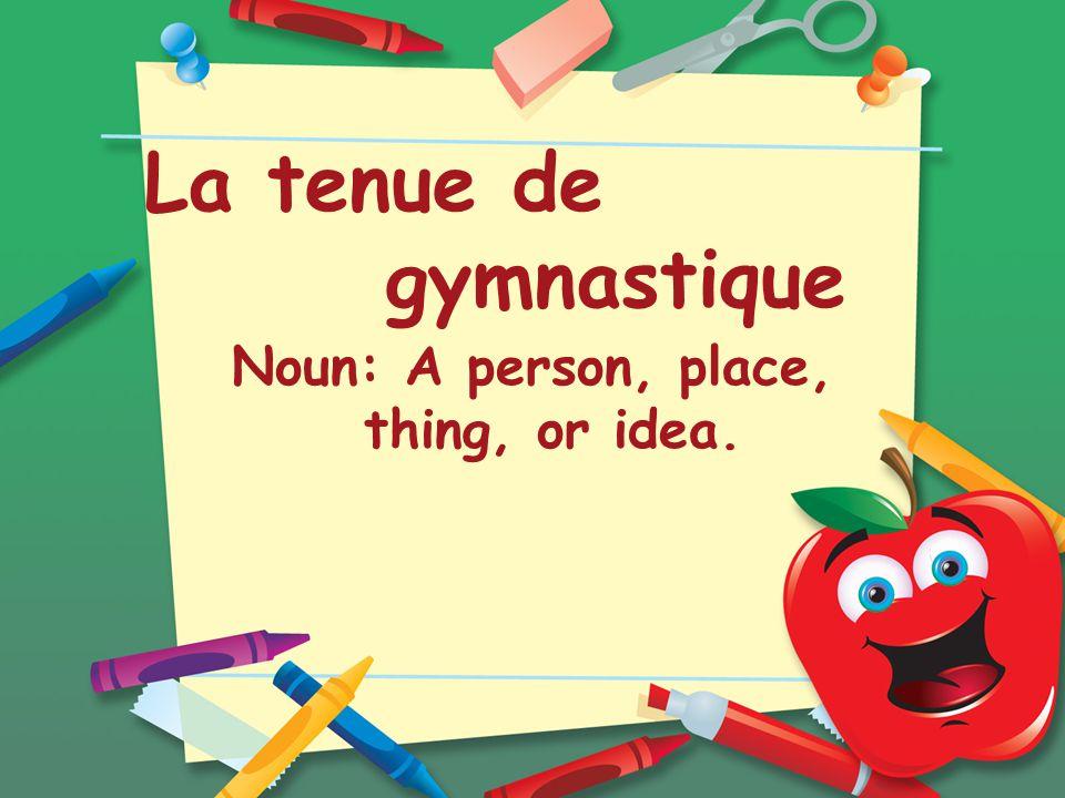 La tenue de gymnastique Noun: A person, place, thing, or idea.