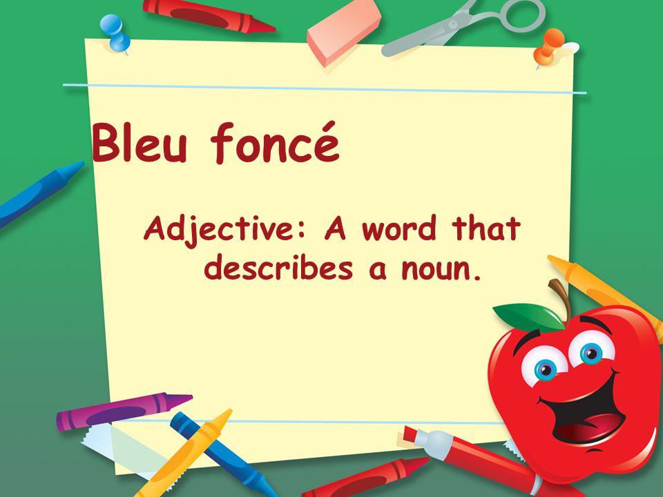 Bleu foncé Adjective: A word that describes a noun.