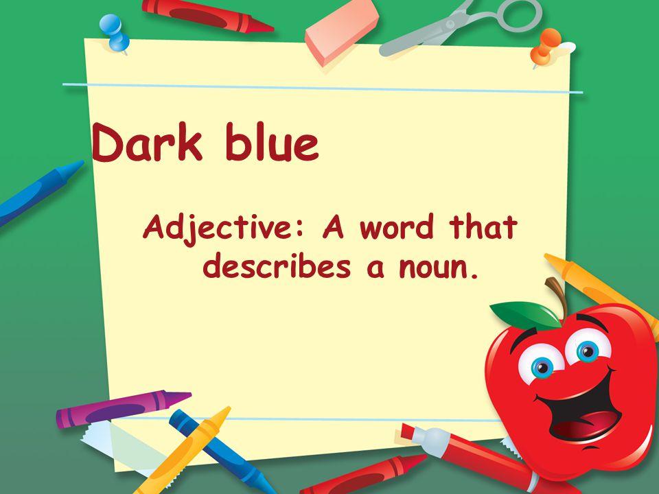 Dark blue Adjective: A word that describes a noun.
