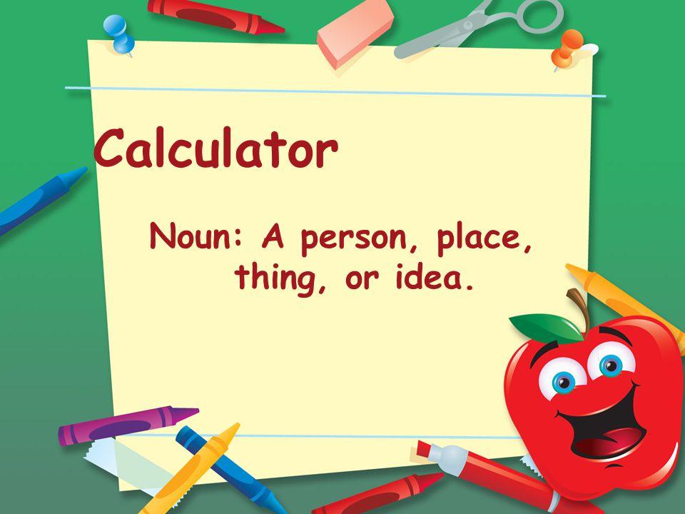 Calculator Noun: A person, place, thing, or idea.