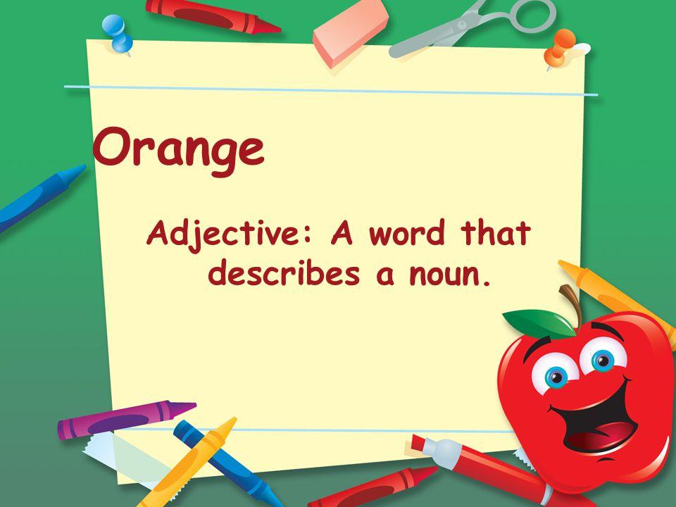 Orange Adjective: A word that describes a noun.