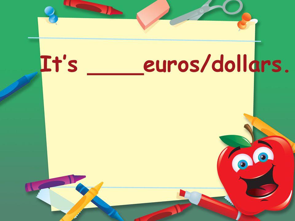 It's ____euros/dollars.
