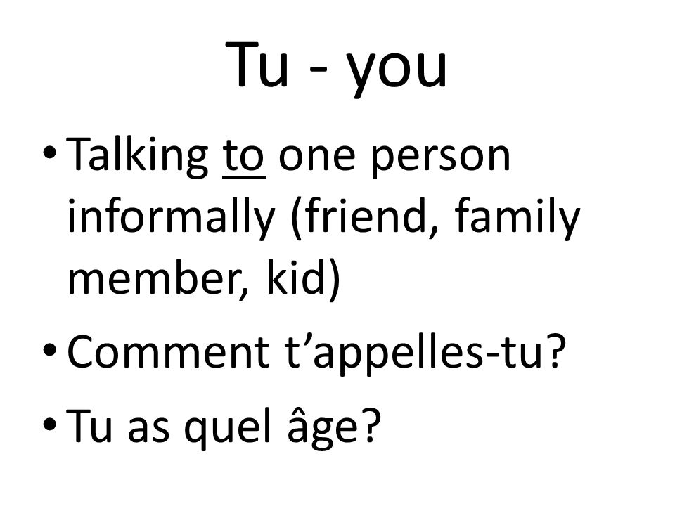 Tu - you Talking to one person informally (friend, family member, kid) Comment t'appelles-tu.
