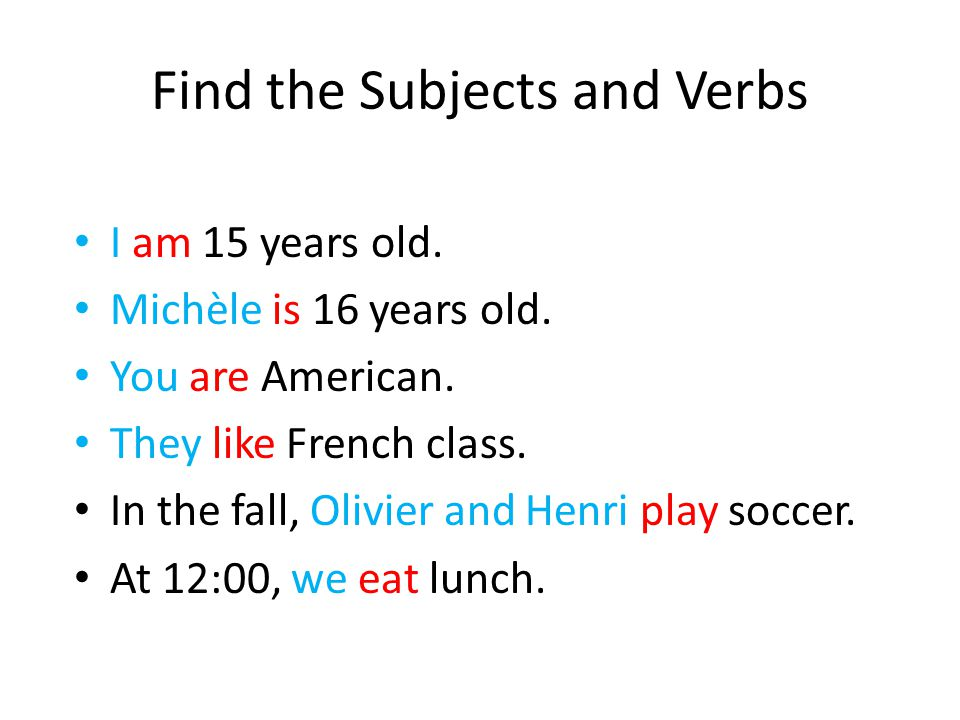 Find the Subjects and Verbs I am 15 years old.Michèle is 16 years old.
