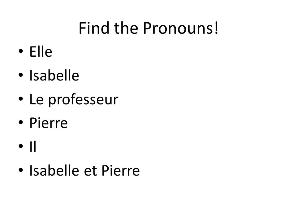 Find the Pronouns! Elle Isabelle Le professeur Pierre Il Isabelle et Pierre
