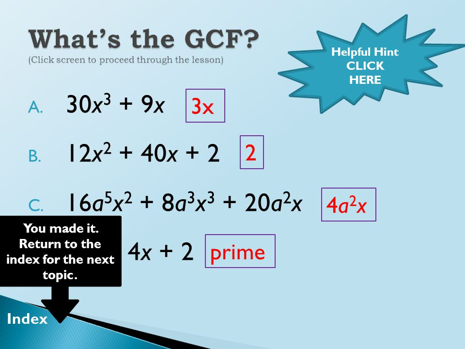  Once you've factored out the GCF, write it in front, then write the leftovers inside parentheses.