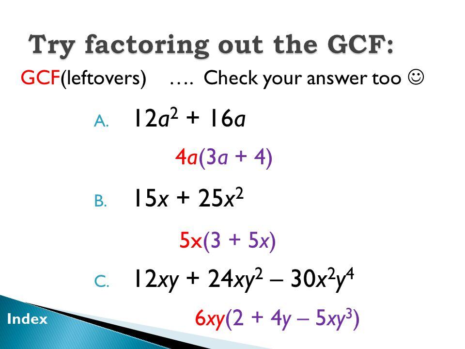 A. 12a 2 + 16a B. 15x + 25x 2 C. 12xy + 24xy 2 – 30x 2 y 4 GCF(leftovers) ….