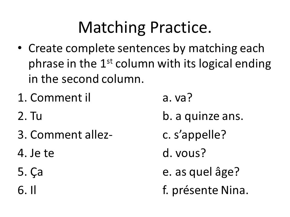 Matching Practice. Create complete sentences by matching each phrase in the 1 st column with its logical ending in the second column. 1. Comment ila.