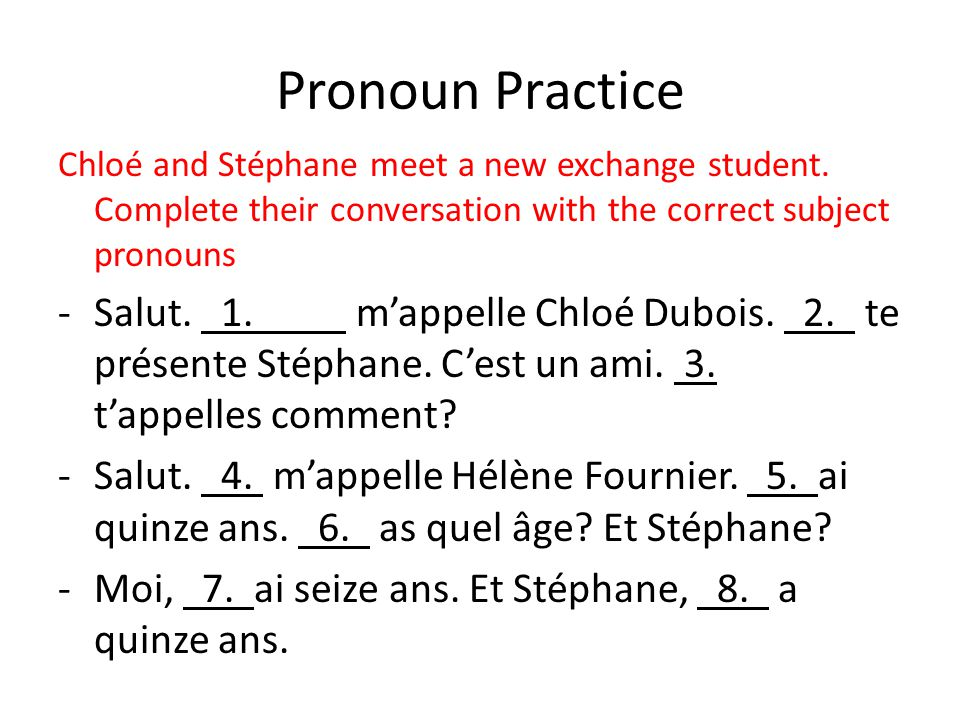 Pronoun Practice Chloé and Stéphane meet a new exchange student. Complete their conversation with the correct subject pronouns -Salut. 1. m'appelle Ch
