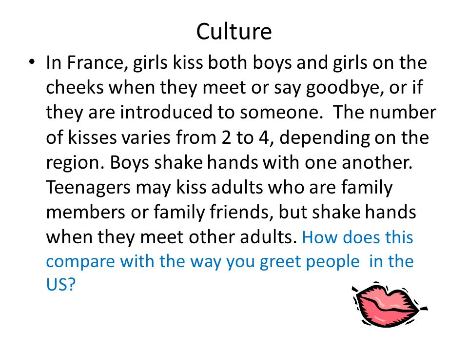Culture In France, girls kiss both boys and girls on the cheeks when they meet or say goodbye, or if they are introduced to someone. The number of kis