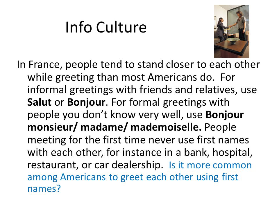 Info Culture In France, people tend to stand closer to each other while greeting than most Americans do. For informal greetings with friends and relat