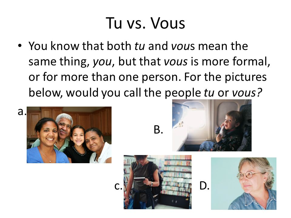 Tu vs. Vous You know that both tu and vous mean the same thing, you, but that vous is more formal, or for more than one person. For the pictures below