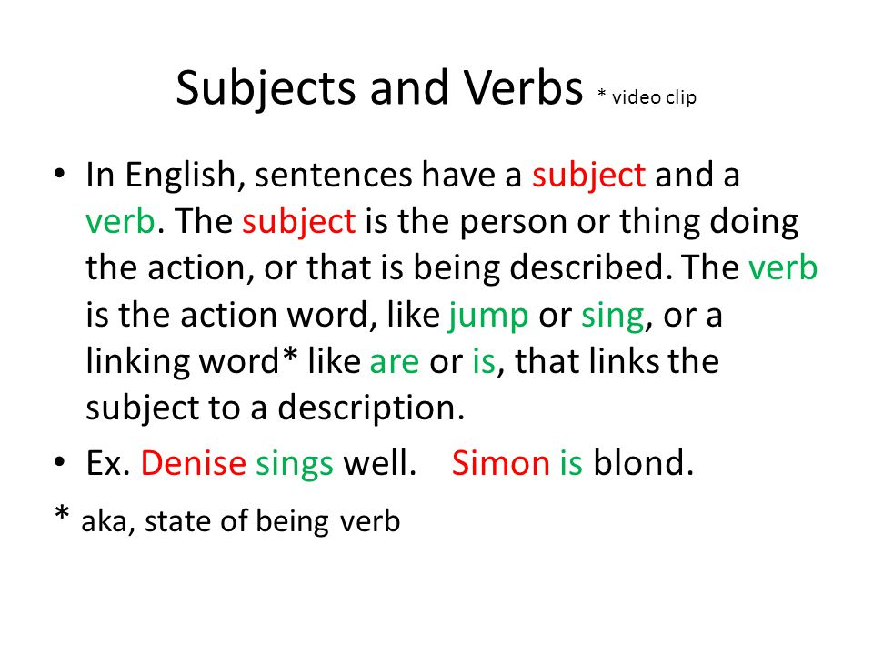 Subjects and Verbs * video clip In English, sentences have a subject and a verb. The subject is the person or thing doing the action, or that is being