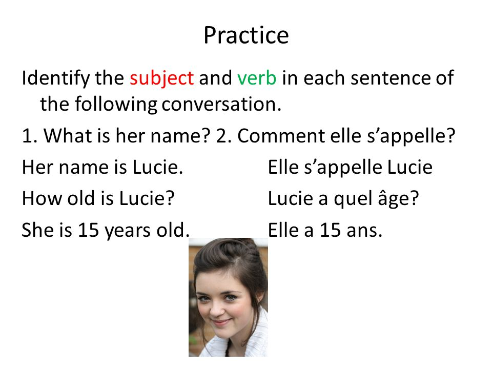 Practice Identify the subject and verb in each sentence of the following conversation. 1. What is her name? 2. Comment elle s'appelle? Her name is Luc