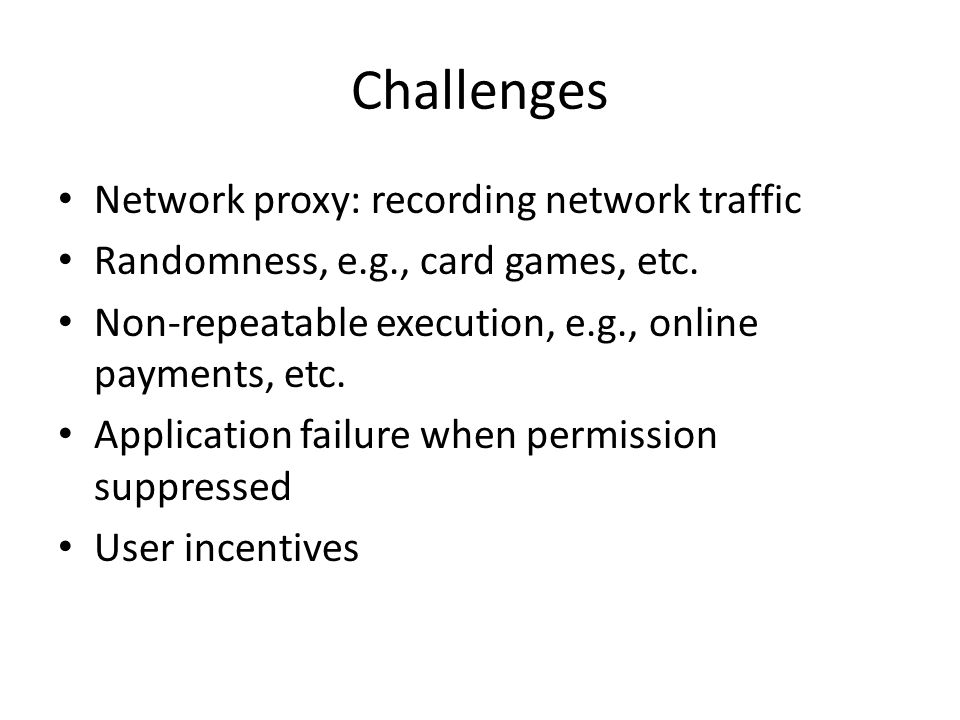 Challenges Network proxy: recording network traffic Randomness, e.g., card games, etc.
