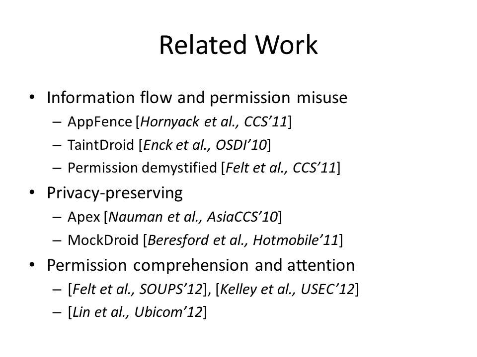 Related Work Information flow and permission misuse – AppFence [Hornyack et al., CCS'11] – TaintDroid [Enck et al., OSDI'10] – Permission demystified [Felt et al., CCS'11] Privacy-preserving – Apex [Nauman et al., AsiaCCS'10] – MockDroid [Beresford et al., Hotmobile'11] Permission comprehension and attention – [Felt et al., SOUPS'12], [Kelley et al., USEC'12] – [Lin et al., Ubicom'12]