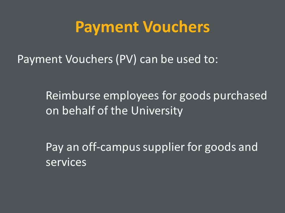 Payment Vouchers Payment Vouchers (PV) can be used to: Reimburse employees for goods purchased on behalf of the University Pay an off-campus supplier