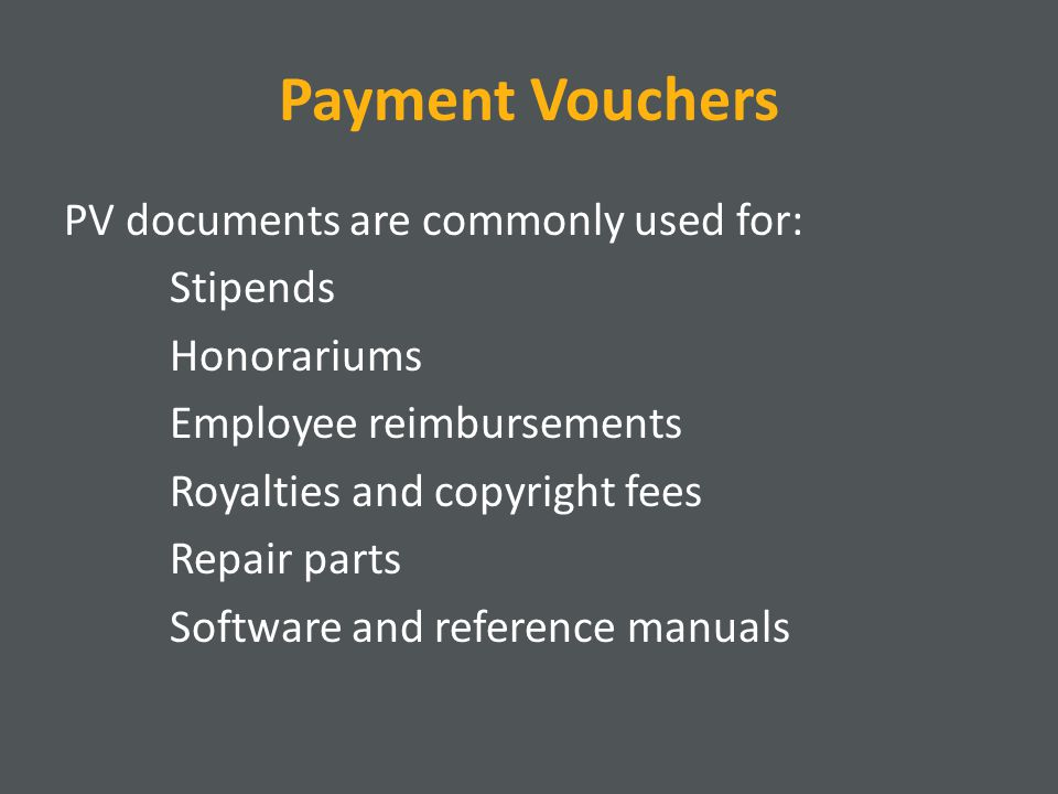 Payment Vouchers PV documents are commonly used for: Stipends Honorariums Employee reimbursements Royalties and copyright fees Repair parts Software a