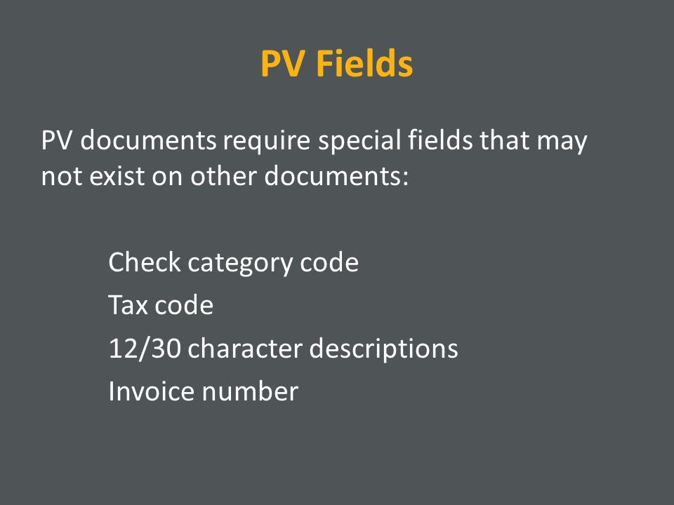 PV Fields PV documents require special fields that may not exist on other documents: Check category code Tax code 12/30 character descriptions Invoice