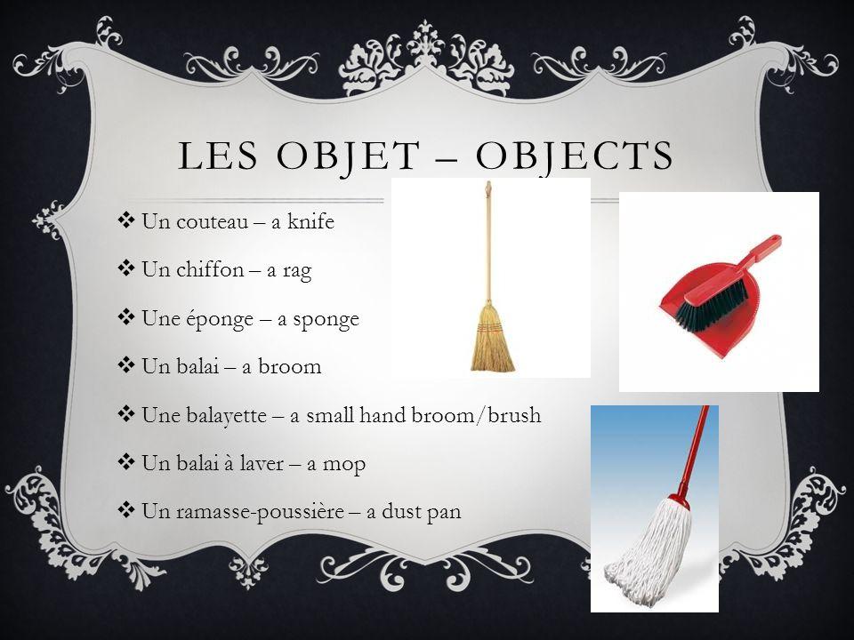 LES OBJET – OBJECTS  Un couteau – a knife  Un chiffon – a rag  Une éponge – a sponge  Un balai – a broom  Une balayette – a small hand broom/brus