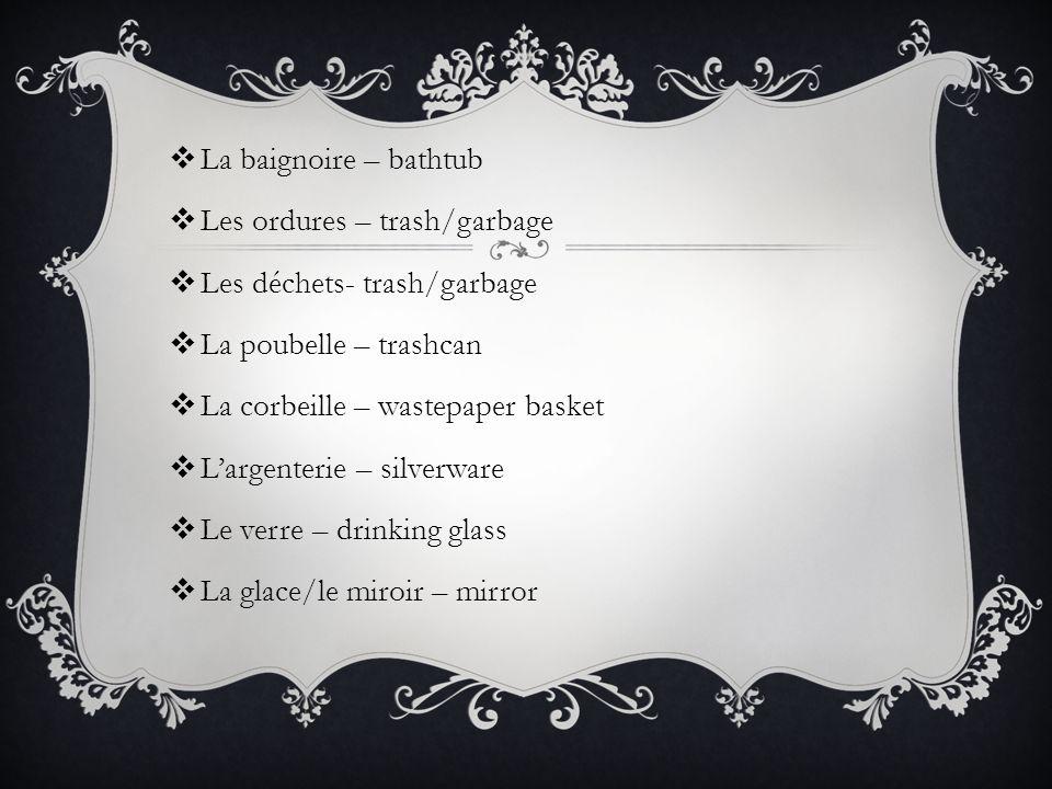  La baignoire – bathtub  Les ordures – trash/garbage  Les déchets- trash/garbage  La poubelle – trashcan  La corbeille – wastepaper basket  L'ar