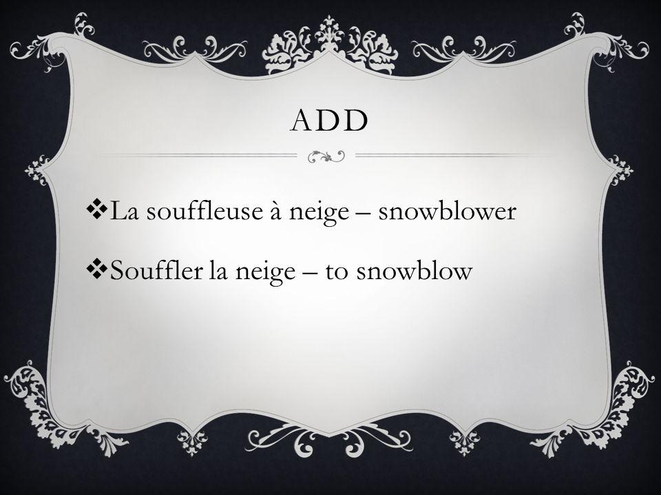 ADD  La souffleuse à neige – snowblower  Souffler la neige – to snowblow