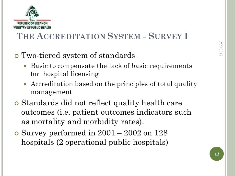 T HE A CCREDITATION S YSTEM - S URVEY I Two-tiered system of standards Basic to compensate the lack of basic requirements for hospital licensing Accreditation based on the principles of total quality management Standards did not reflect quality health care outcomes (i.e.