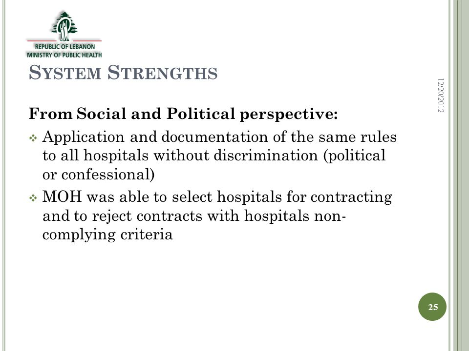 S YSTEM S TRENGTHS From Social and Political perspective:  Application and documentation of the same rules to all hospitals without discrimination (political or confessional)  MOH was able to select hospitals for contracting and to reject contracts with hospitals non- complying criteria 12/20/2012 25