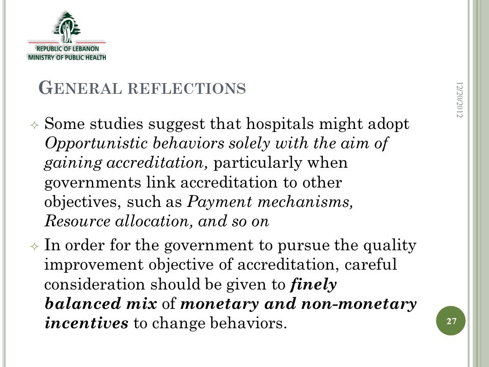 G ENERAL REFLECTIONS  Some studies suggest that hospitals might adopt Opportunistic behaviors solely with the aim of gaining accreditation, particularly when governments link accreditation to other objectives, such as Payment mechanisms, Resource allocation, and so on  In order for the government to pursue the quality improvement objective of accreditation, careful consideration should be given to finely balanced mix of monetary and non-monetary incentives to change behaviors.