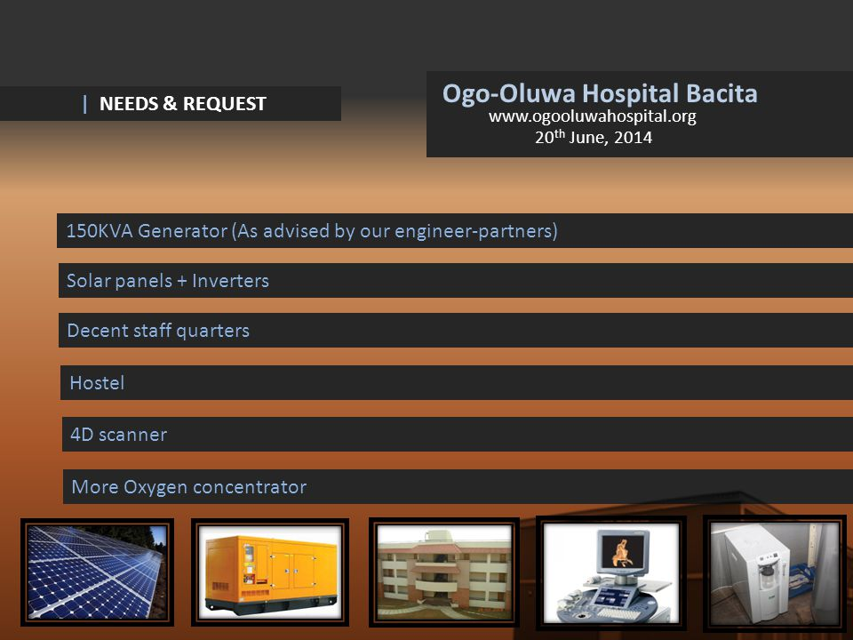 Ogo-Oluwa Hospital Bacita www.ogooluwahospital.org 20 th June, 2014 | NEEDS & REQUEST 150KVA Generator (As advised by our engineer-partners) Solar panels + Inverters Decent staff quarters Hostel 4D scanner More Oxygen concentrator