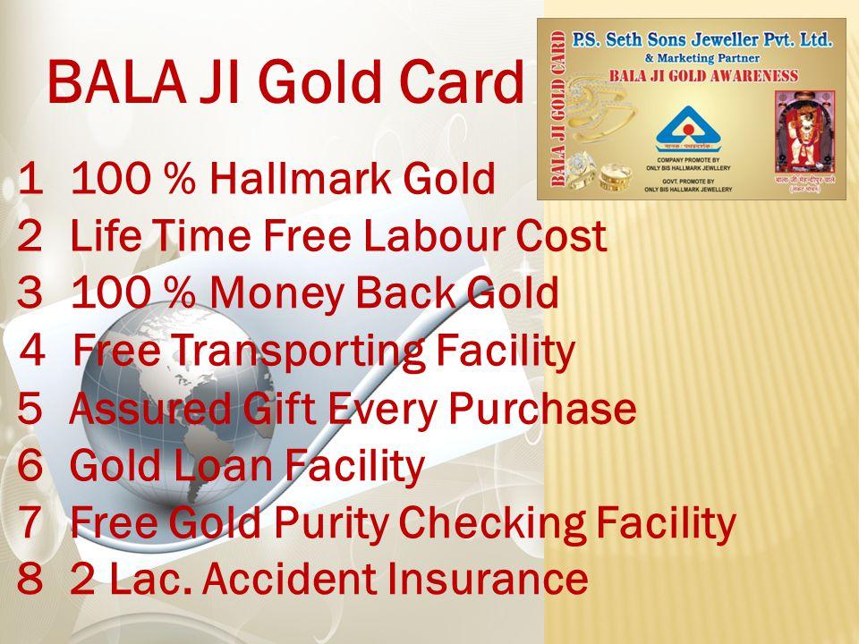 BALA JI Gold Card 1 100 % Hallmark Gold 3 100 % Money Back Gold 2 Life Time Free Labour Cost 4 Free Transporting Facility 6 Gold Loan Facility 8 2 Lac.