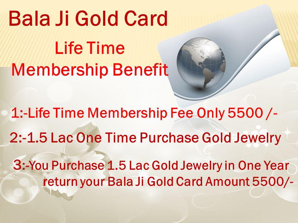 1:-Life Time Membership Fee Only 5500 /- 2:-1.5 Lac One Time Purchase Gold Jewelry Bala Ji Gold Card Life Time Membership Benefit 3 :-You Purchase 1.5 Lac Gold Jewelry in One Year return your Bala Ji Gold Card Amount 5500/-