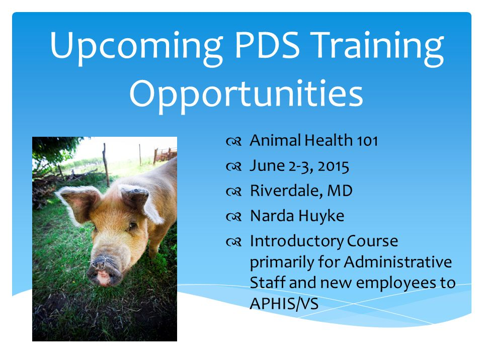 Upcoming PDS Training Opportunities  Animal Health 101  June 2-3, 2015  Riverdale, MD  Narda Huyke  Introductory Course primarily for Administrative Staff and new employees to APHIS/VS