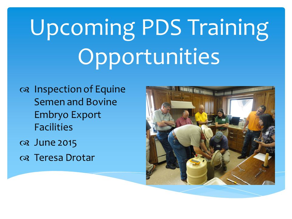 Upcoming PDS Training Opportunities  Inspection of Equine Semen and Bovine Embryo Export Facilities  June 2015  Teresa Drotar