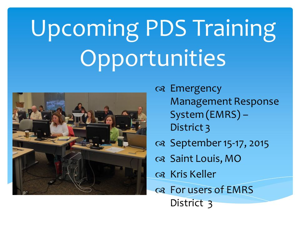 Upcoming PDS Training Opportunities  Emergency Management Response System (EMRS) – District 3  September 15-17, 2015  Saint Louis, MO  Kris Keller  For users of EMRS District 3