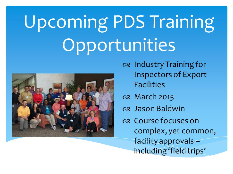 Upcoming PDS Training Opportunities  Industry Training for Inspectors of Export Facilities  March 2015  Jason Baldwin  Course focuses on complex, yet common, facility approvals – including 'field trips'