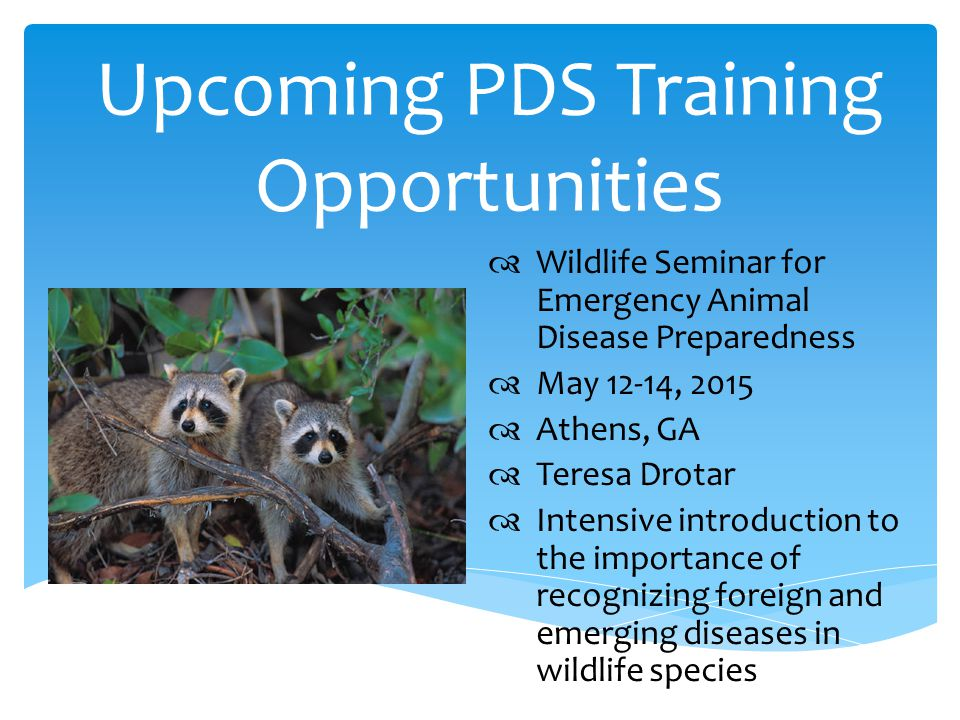 Upcoming PDS Training Opportunities  Put picture here  Wildlife Seminar for Emergency Animal Disease Preparedness  May 12-14, 2015  Athens, GA  Teresa Drotar  Intensive introduction to the importance of recognizing foreign and emerging diseases in wildlife species