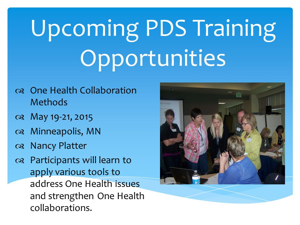 Upcoming PDS Training Opportunities  One Health Collaboration Methods  May 19-21, 2015  Minneapolis, MN  Nancy Platter  Participants will learn to apply various tools to address One Health issues and strengthen One Health collaborations.
