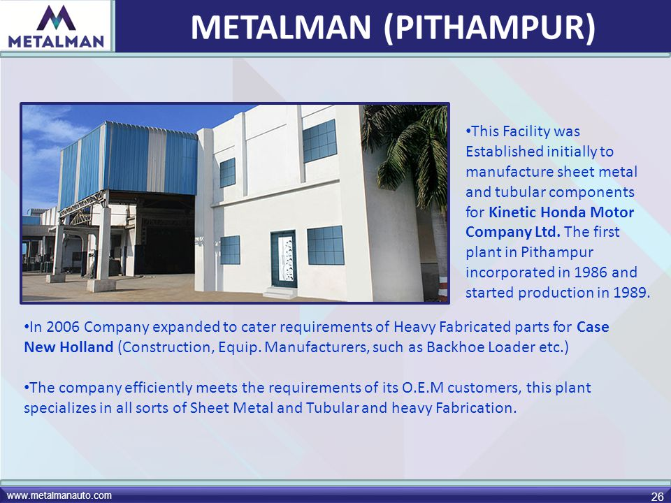www.metalmanauto.com 26 This Facility was Established initially to manufacture sheet metal and tubular components for Kinetic Honda Motor Company Ltd.