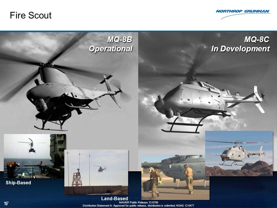 Fire Scout 17 MQ-8C In Development MQ-8BOperationalMQ-8BOperational Ship-Based Land-Based 17 NAVAIR Public Release 12-0700 Distribution Statement A: A