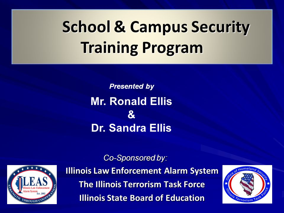 School & Campus Security Training Program Co-Sponsored by: Co-Sponsored by: Illinois Law Enforcement Alarm System The Illinois Terrorism Task Force Illinois State Board of Education Presented by Mr.