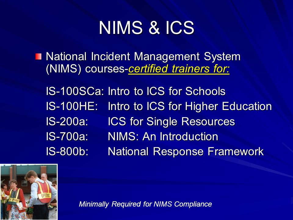 NIMS & ICS National Incident Management System (NIMS) courses-certified trainers for: IS-100SCa: Intro to ICS for Schools IS-100HE: Intro to ICS for Higher Education IS-200a: ICS for Single Resources IS-700a: NIMS: An Introduction IS-800b: National Response Framework Minimally Required for NIMS Compliance