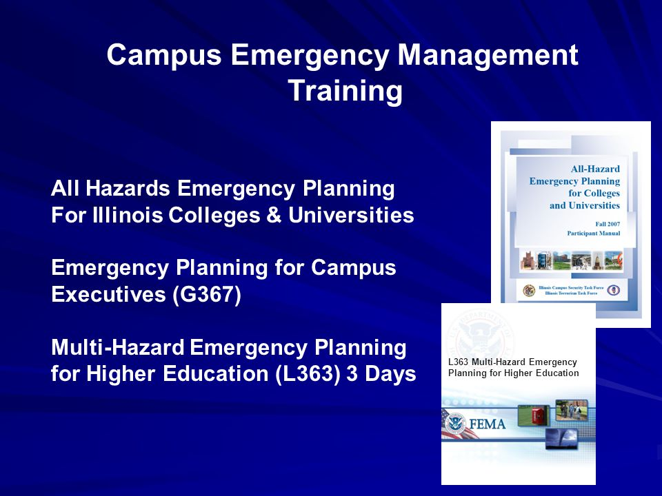 Campus Emergency Management Training All Hazards Emergency Planning For Illinois Colleges & Universities Emergency Planning for Campus Executives (G367) Multi-Hazard Emergency Planning for Higher Education (L363) 3 Days L363 Multi-Hazard Emergency Planning for Higher Education
