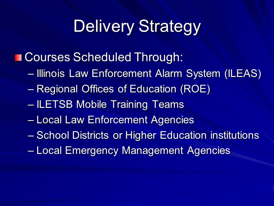 Delivery Strategy Courses Scheduled Through: –Illinois Law Enforcement Alarm System (ILEAS) –Regional Offices of Education (ROE) –ILETSB Mobile Training Teams –Local Law Enforcement Agencies –School Districts or Higher Education institutions –Local Emergency Management Agencies