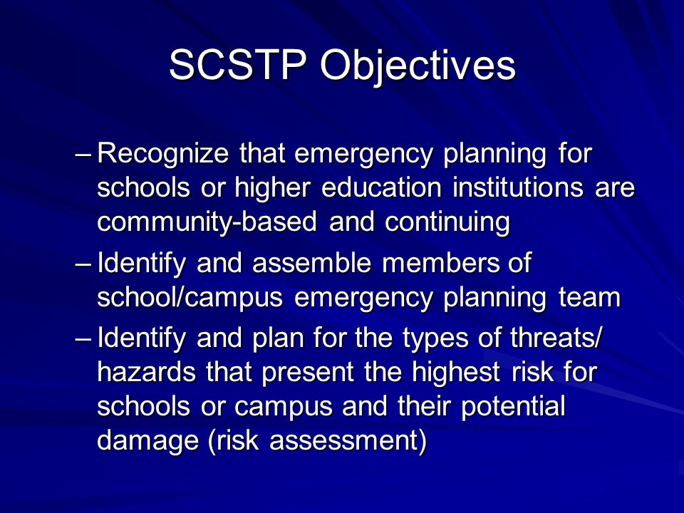 SCSTP Objectives –Recognize that emergency planning for schools or higher education institutions are community-based and continuing –Identify and assemble members of school/campus emergency planning team –Identify and plan for the types of threats/ hazards that present the highest risk for schools or campus and their potential damage (risk assessment)